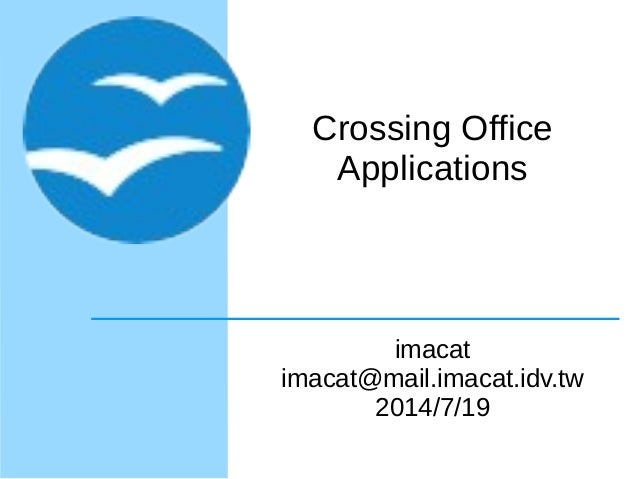 Crossing Office Applications imacat imacat@mail.imacat.idv.tw 2014/7/19
