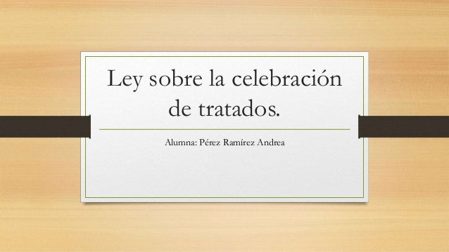 Ley sobre la celebración de tratados. Alumna: Pérez Ramírez Andrea