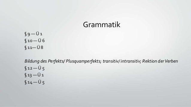 Grammatik § 9 — Ü 1 § 10 — Ü 6 § 11— Ü 8 Bildung des Perfekts/ Plusquamperfekts; transitiv/ intransitiv; Rektion derVerben...