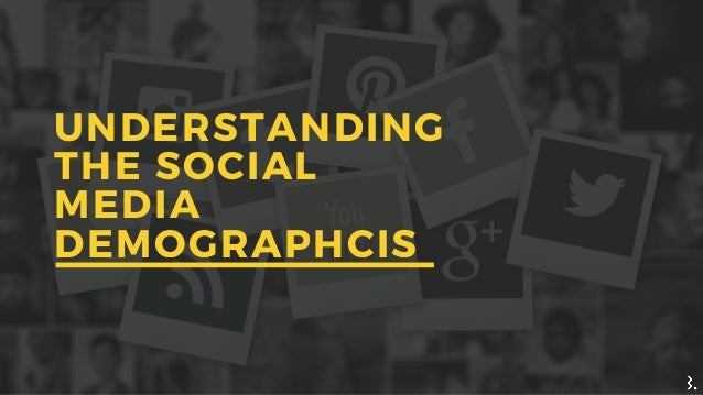 UNDERSTANDING THE SOCIAL MEDIA DEMOGRAPHCIS