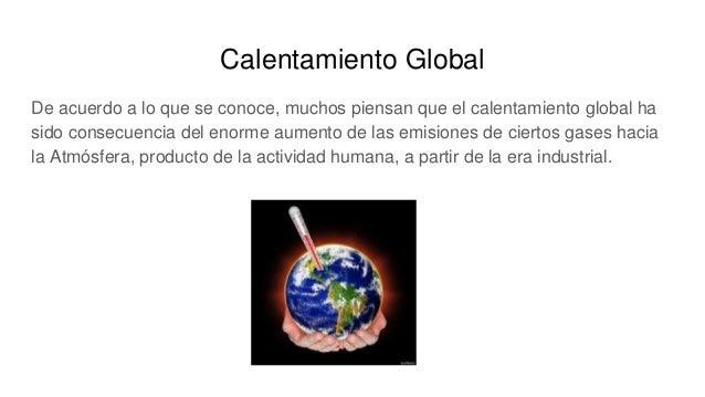 Calentamiento Global De acuerdo a lo que se conoce, muchos piensan que el calentamiento global ha sido consecuencia del en...