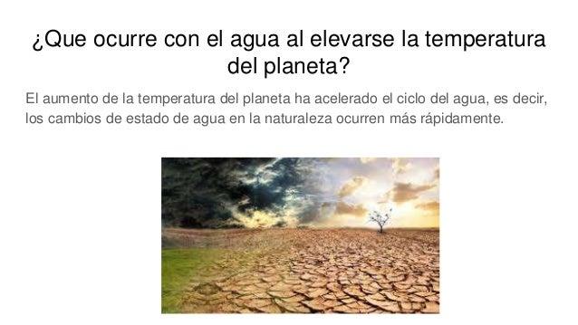¿Que ocurre con el agua al elevarse la temperatura del planeta? El aumento de la temperatura del planeta ha acelerado el c...