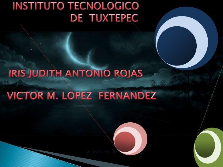 INSTITUTO TECNOLOGICO <br />DE  TUXTEPEC<br />IRIS JUDITH ANTONIO ROJAS<br />VICTOR M. LOPEZ  FERNANDEZ<br />