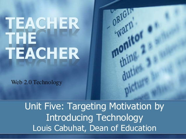 Unit Five: Targeting Motivation by Introducing Technology Louis Cabuhat, Dean of Education TEACHER THE TEACHER Web 2.0 Tec...