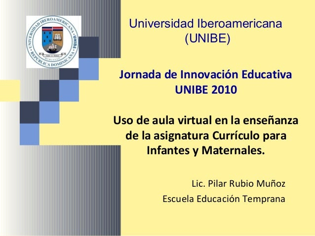 Jornada de Innovación Educativa UNIBE 2010 Uso de aula virtual en la enseñanza de la asignatura Currículo para Infantes y ...