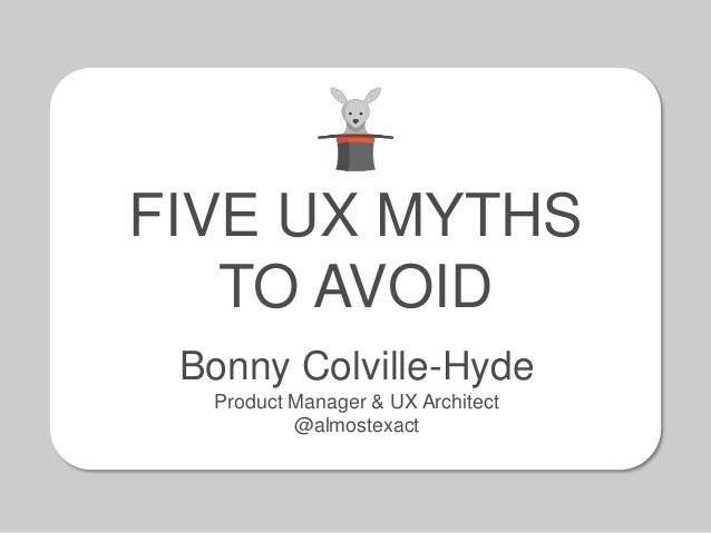 FIVE UX MYTHS TO AVOID Bonny Colville-Hyde Product Manager & UX Architect @almostexact