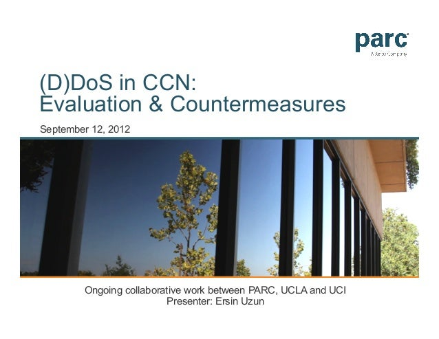 (D)DoS in CCN:Evaluation & CountermeasuresSeptember 12, 2012        Ongoing collaborative work between PARC, UCLA and UCI ...