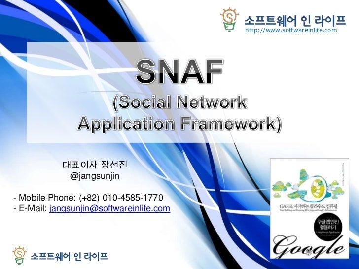 SNAF(Social Network Application Framework)<br />대표이사 장선진<br />@jangsunjin<br /><ul><li>Mobile Phone: (+82) 010-4585-1770