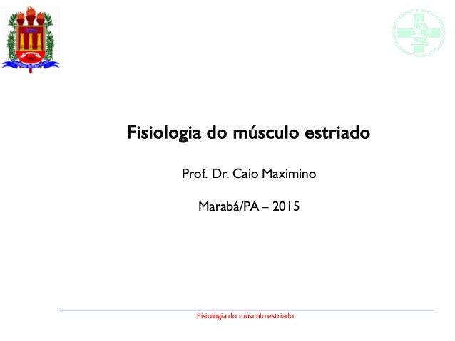 Fisiologia do músculo estriado Fisiologia do músculo estriado Prof. Dr. Caio Maximino Marabá/PA – 2015