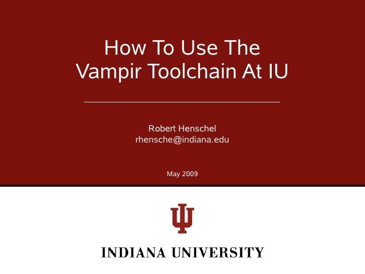 How To Use The Vampir Toolchain At IU           Robert Henschel       rhensche@indiana.edu               May 2009