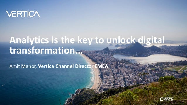 Analytics is the key to unlock digital transformation… Amit Manor, Vertica Channel Director EMEA