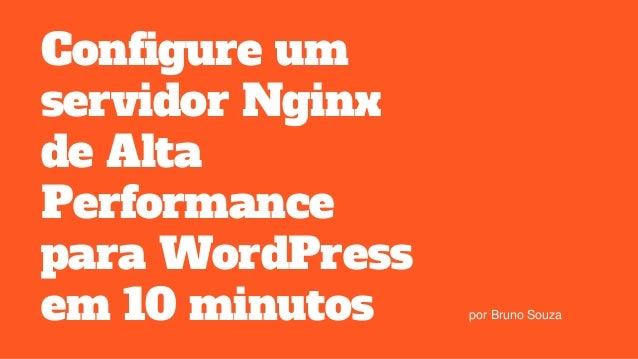 Configure um servidor Nginx de Alta Performance para WordPress em 10 minutos por Bruno Souza