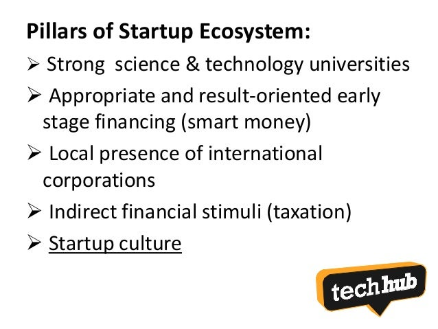 Pillars of Startup Ecosystem:  Strong science & technology universities  Appropriate and result-oriented early stage fin...