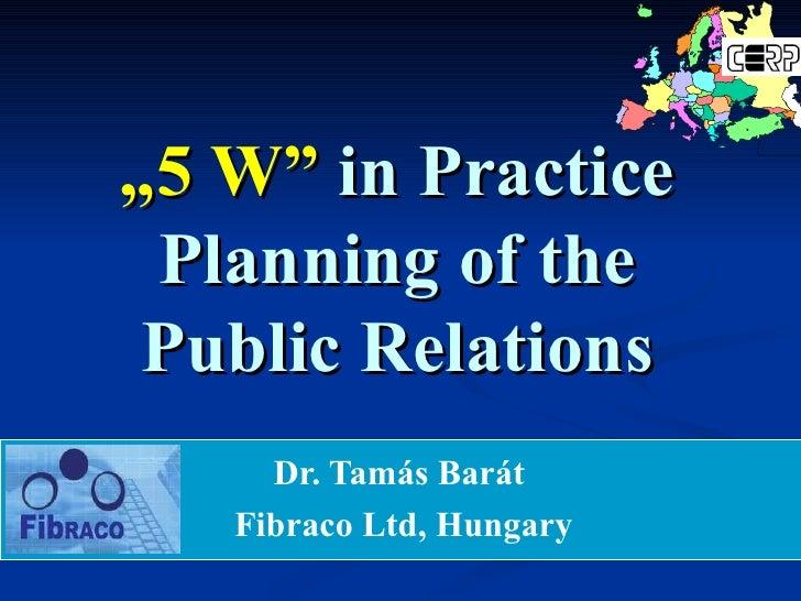 """ 5 W""   in  P ractice Planning of the Public Relations Dr. Tam á s Bar á t  Fibraco Ltd, Hungary"