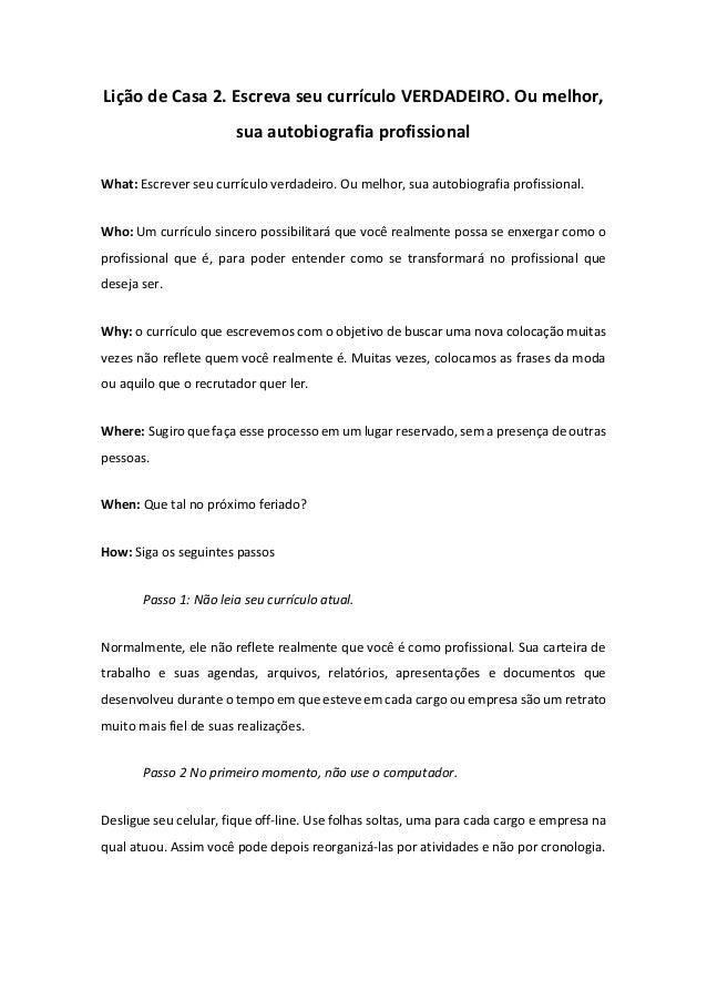 Lição de Casa 2. Escreva seu currículo VERDADEIRO. Ou melhor, sua autobiografia profissional What: Escrever seu currículo ...