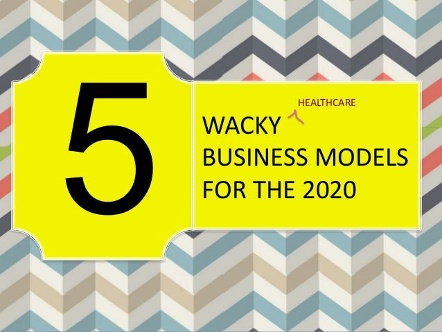 WACKY BUSINESS MODELS FOR THE 2020 HEALTHCARE