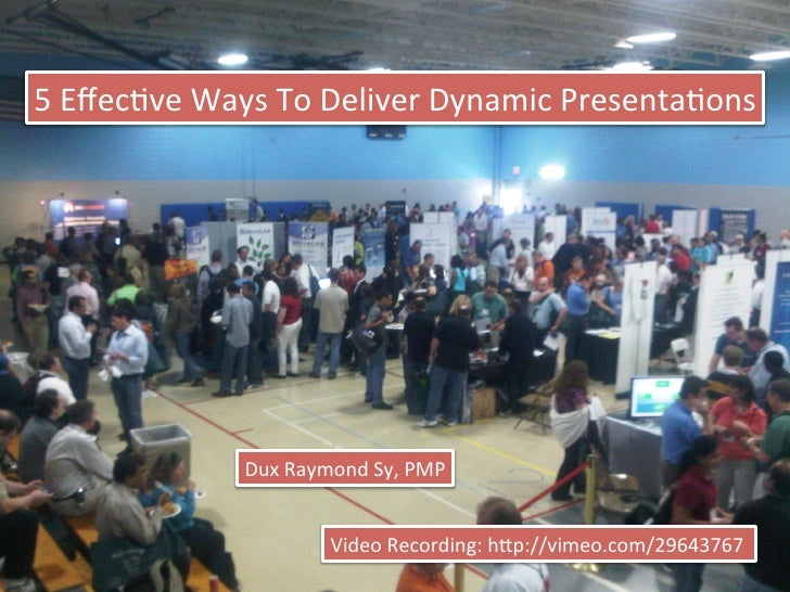 5	  Effecve	  Ways	  To	  Deliver	  Dynamic	  Presentaons	                     Dux	  Raymond	  Sy,	  PMP	                  ...