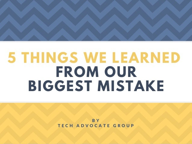 5 THINGS WE LEARNED FROM OUR BIGGEST MISTAKE B Y T E C H A D V O C A T E G R O U P