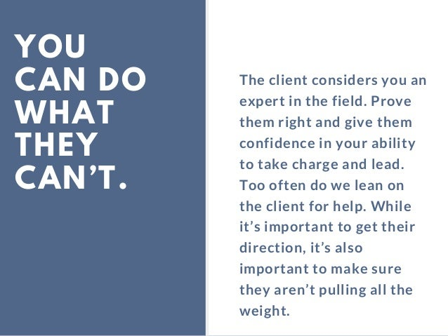 YOU CAN DO WHAT THEY CAN'T. The client considers you an expert in the field. Prove them right and give them confidence in ...