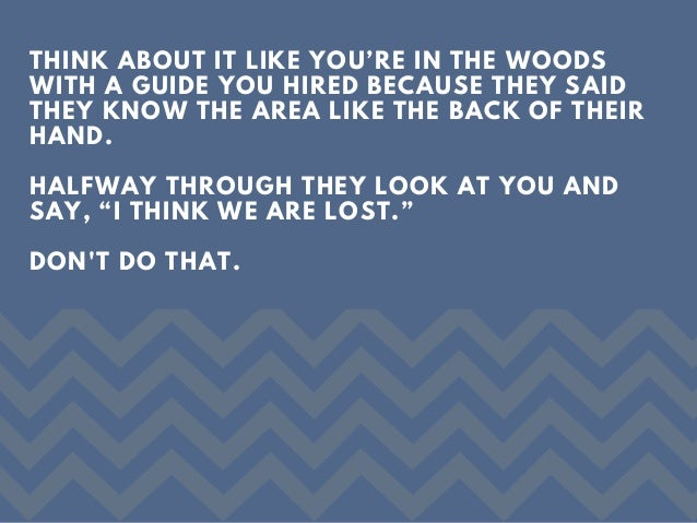 THINK ABOUT IT LIKE YOU'RE IN THE WOODS WITH A GUIDE YOU HIRED BECAUSE THEY SAID THEY KNOW THE AREA LIKE THE BACK OF THEIR...