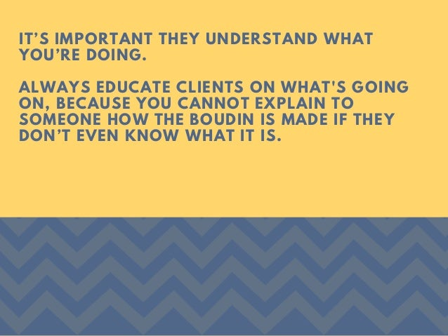 IT'S IMPORTANT THEY UNDERSTAND WHAT YOU'RE DOING. ALWAYS EDUCATE CLIENTS ON WHAT'S GOING ON, BECAUSE YOU CANNOT EXPLAIN TO...