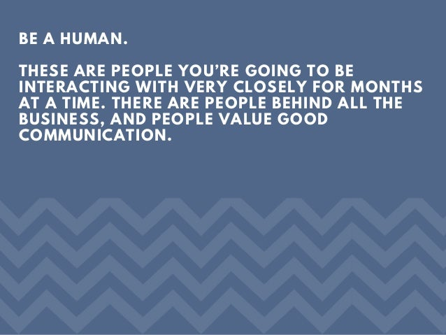 BE A HUMAN. THESE ARE PEOPLE YOU'RE GOING TO BE INTERACTING WITH VERY CLOSELY FOR MONTHS AT A TIME. THERE ARE PEOPLE BEHIN...