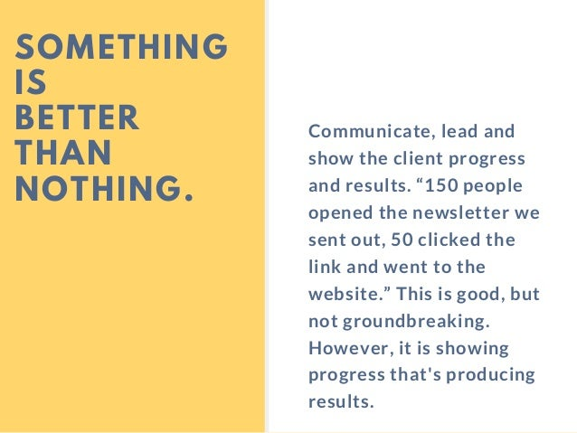 """SOMETHING IS BETTER THAN NOTHING. Communicate, lead and show the client progress and results. """"150 people opened the newsl..."""