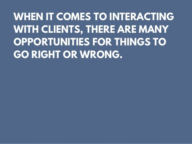 WHEN IT COMES TO INTERACTING WITH CLIENTS, THERE ARE MANY OPPORTUNITIES FOR THINGS TO GO RIGHT OR WRONG.