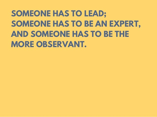 SOMEONE HAS TO LEAD; SOMEONE HAS TO BE AN EXPERT, AND SOMEONE HAS TO BE THE MORE OBSERVANT.