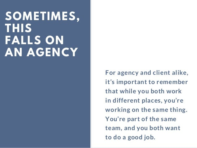 SOMETIMES, THIS FALLS ON AN AGENCY For agency and client alike, it's important to remember that while you both work in dif...