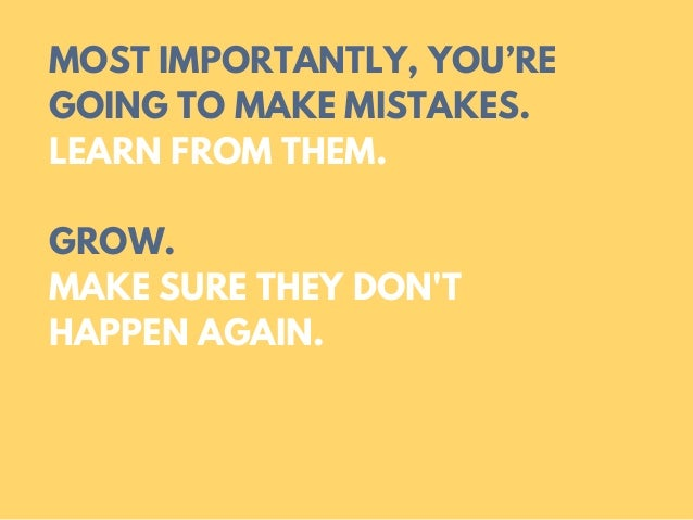 MOST IMPORTANTLY, YOU'RE GOING TO MAKE MISTAKES. LEARN FROM THEM. GROW. MAKE SURE THEY DON'T HAPPEN AGAIN.