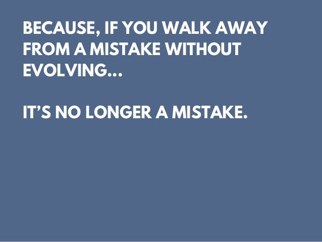BECAUSE, IF YOU WALK AWAY FROM A MISTAKE WITHOUT EVOLVING... IT'S NO LONGER A MISTAKE.