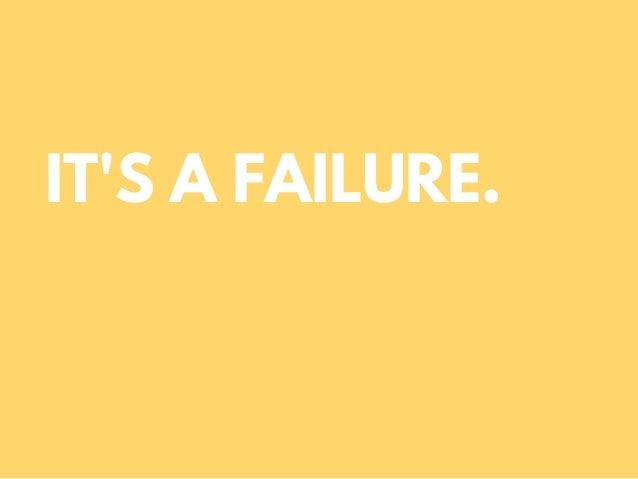 IT'S A FAILURE.