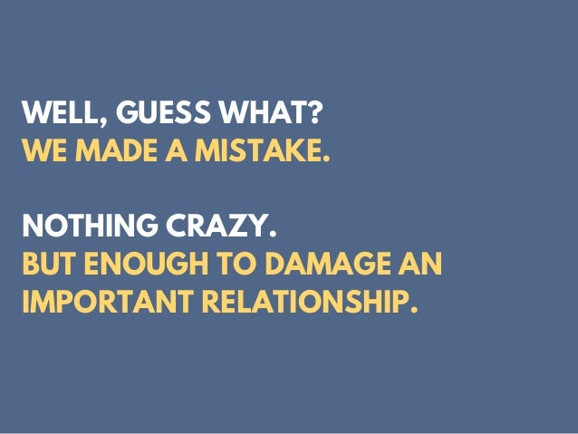 WELL, GUESS WHAT? WE MADE A MISTAKE. NOTHING CRAZY. BUT ENOUGH TO DAMAGE AN IMPORTANT RELATIONSHIP.