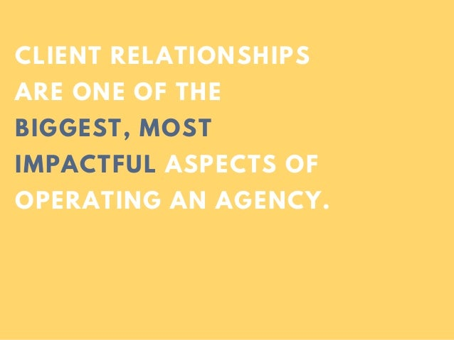 CLIENT RELATIONSHIPS ARE ONE OF THE BIGGEST, MOST IMPACTFUL ASPECTS OF OPERATING AN AGENCY.