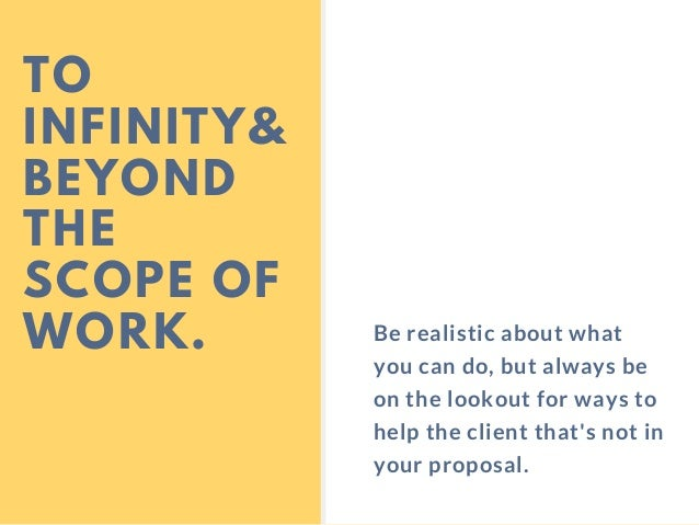 TO INFINITY& BEYOND THE SCOPE OF WORK. Be realistic about what you can do, but always be on the lookout for ways to help t...