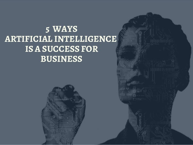 5  WAYS ARTIFICIAL INTELLIGENCE  IS A SUCCESS FOR BUSINESS