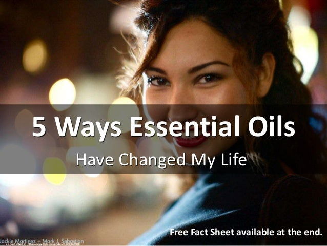5 Ways Essential Oils Have Changed My Life cc: mark sebastian - https://www.flickr.com/photos/71865026@N00 Free Fact Sheet...