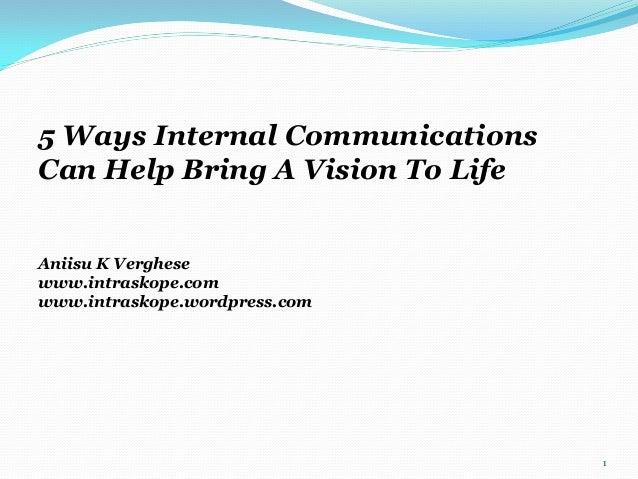 5 Ways Internal Communications Can Help Bring A Vision To Life Aniisu K Verghese www.intraskope.com www.intraskope.wordpre...