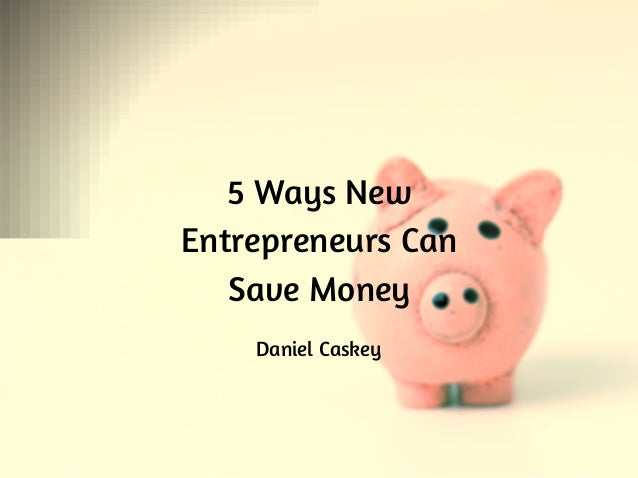 5 Ways New Entrepreneurs Can Save Money Daniel Caskey