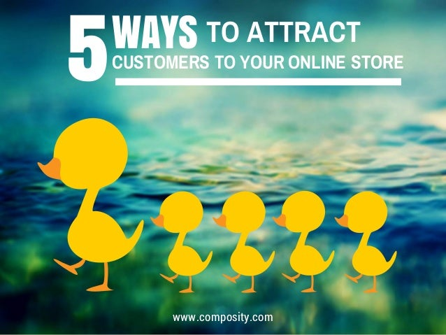 WAYS TO ATTRACT 5CUSTOMERS TO YOUR ONLINE STORE www.composity.com
