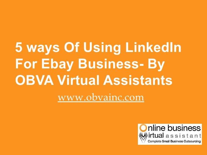 <ul><li>5 ways Of Using LinkedIn For Ebay Business- By OBVA Virtual Assistants </li></ul><ul><li>www.obvainc.com </li></ul>