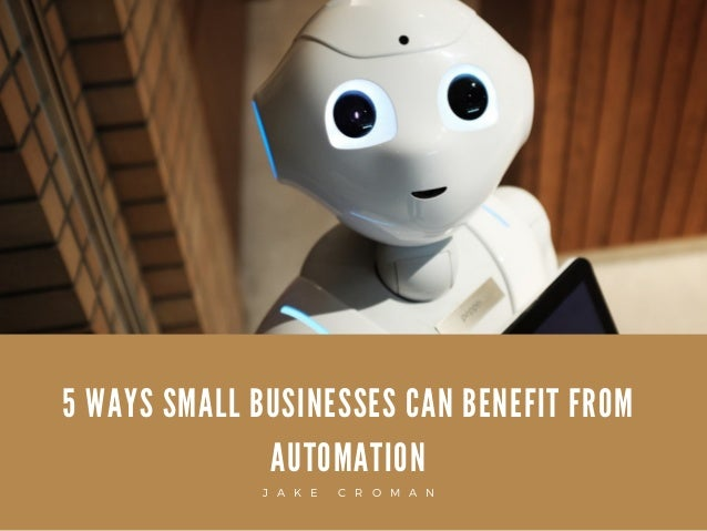 5 WAYS SMALL BUSINESSES CAN BENEFIT FROM AUTOMATION J A K E C R O M A N