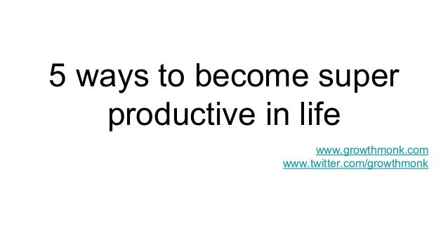 5 ways to become super productive in life www.growthmonk.com www.twitter.com/growthmonk