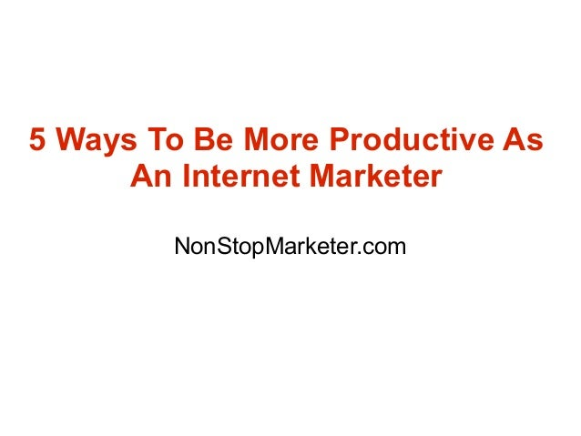 5 Ways To Be More Productive As      An Internet Marketer        NonStopMarketer.com