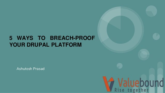 5 WAYS TO BREACH-PROOF YOUR DRUPAL PLATFORM Ashutosh Prasad