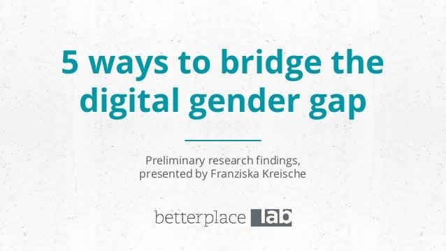 5 ways to bridge the digital gender gap Preliminary research findings, presented by Franziska Kreische