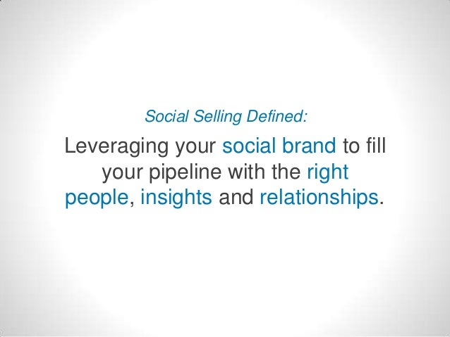 Social Selling Defined:  Leveraging your social brand to fill your pipeline with the right people, insights and relationsh...