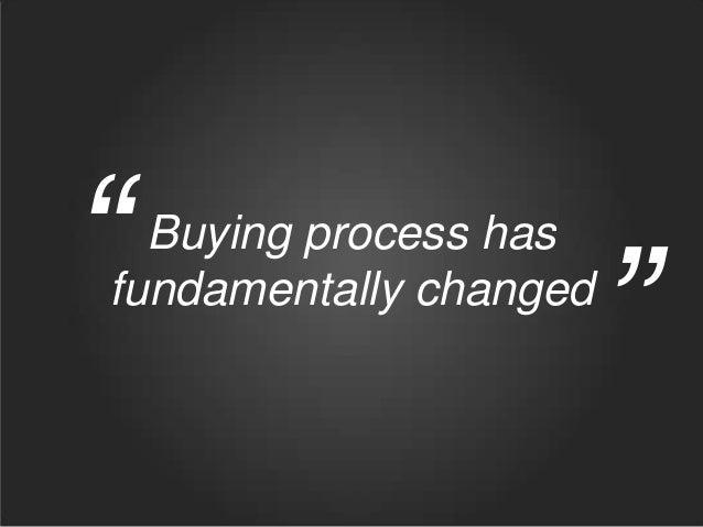 """  Buying process has fundamentally changed  """