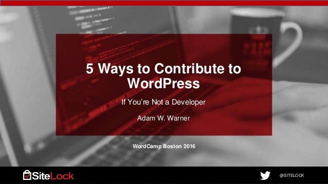 @SITELOCK@SITELOCK 5 Ways to Contribute to WordPress If You're Not a Developer Adam W. Warner WordCamp Boston 2016